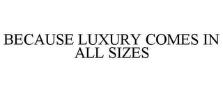 mark for BECAUSE LUXURY COMES IN ALL SIZES, trademark #78654095