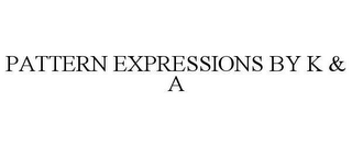 mark for PATTERN EXPRESSIONS BY K & A, trademark #78659603