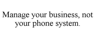 mark for MANAGE YOUR BUSINESS, NOT YOUR PHONE SYSTEM., trademark #78660872