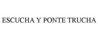 mark for ESCUCHA Y PONTE TRUCHA, trademark #78664110