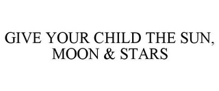 mark for GIVE YOUR CHILD THE SUN, MOON & STARS, trademark #78665838