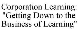 "mark for CORPORATION LEARNING: ""GETTING DOWN TO THE BUSINESS OF LEARNING"", trademark #78668035"