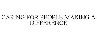 mark for CARING FOR PEOPLE MAKING A DIFFERENCE, trademark #78670368