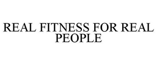 mark for REAL FITNESS FOR REAL PEOPLE, trademark #78674034