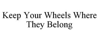 mark for KEEP YOUR WHEELS WHERE THEY BELONG, trademark #78676545