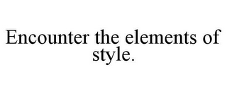 mark for ENCOUNTER THE ELEMENTS OF STYLE., trademark #78679656