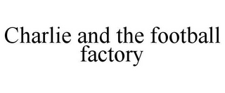 mark for CHARLIE AND THE FOOTBALL FACTORY, trademark #78681393