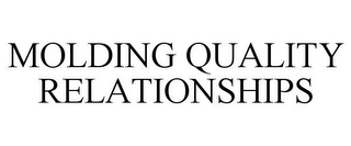 mark for MOLDING QUALITY RELATIONSHIPS, trademark #78685404