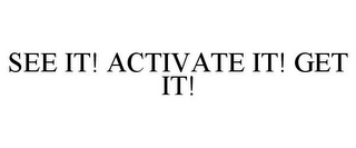 mark for SEE IT! ACTIVATE IT! GET IT!, trademark #78685794