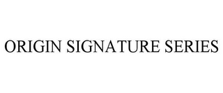 mark for ORIGIN SIGNATURE SERIES, trademark #78686353