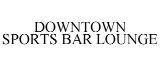 mark for DOWNTOWN SPORTS BAR LOUNGE, trademark #78687195