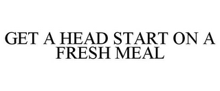 mark for GET A HEAD START ON A FRESH MEAL, trademark #78692852