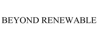 mark for BEYOND RENEWABLE, trademark #78695724