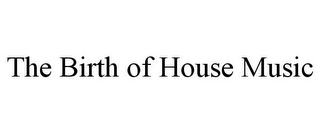 mark for THE BIRTH OF HOUSE MUSIC, trademark #78697540