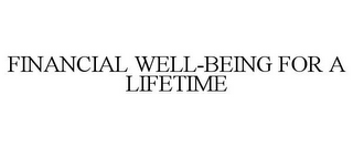 mark for FINANCIAL WELL-BEING FOR A LIFETIME, trademark #78698289