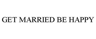 mark for GET MARRIED BE HAPPY, trademark #78699018