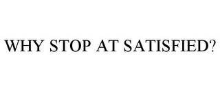 mark for WHY STOP AT SATISFIED?, trademark #78700287