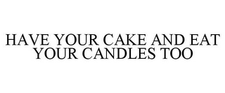 mark for HAVE YOUR CAKE AND EAT YOUR CANDLES TOO, trademark #78704441