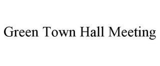 mark for GREEN TOWN HALL MEETING, trademark #78706558