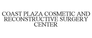 mark for COAST PLAZA COSMETIC AND RECONSTRUCTIVE SURGERY CENTER, trademark #78709765
