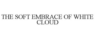 mark for THE SOFT EMBRACE OF WHITE CLOUD, trademark #78712203
