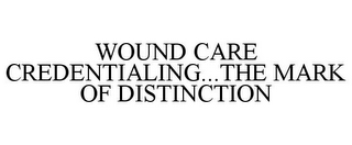 mark for WOUND CARE CREDENTIALING...THE MARK OF DISTINCTION, trademark #78713903
