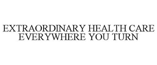 mark for EXTRAORDINARY HEALTH CARE EVERYWHERE YOU TURN, trademark #78724255