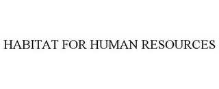 mark for HABITAT FOR HUMAN RESOURCES, trademark #78724500