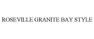mark for ROSEVILLE GRANITE BAY STYLE, trademark #78727047