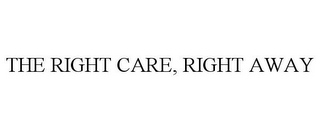 mark for THE RIGHT CARE, RIGHT AWAY, trademark #78727979
