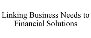 mark for LINKING BUSINESS NEEDS TO FINANCIAL SOLUTIONS, trademark #78728305