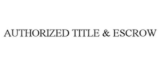 mark for AUTHORIZED TITLE & ESCROW, trademark #78728352