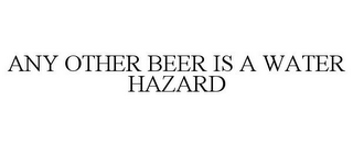 mark for ANY OTHER BEER IS A WATER HAZARD, trademark #78732304