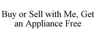 mark for BUY OR SELL WITH ME, GET AN APPLIANCE FREE, trademark #78732845