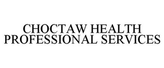 mark for CHOCTAW HEALTH PROFESSIONAL SERVICES, trademark #78733476