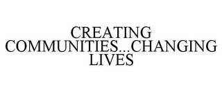 mark for CREATING COMMUNITIES...CHANGING LIVES, trademark #78733491