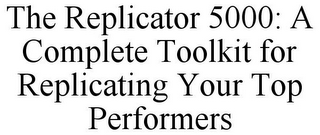 mark for THE REPLICATOR 5000: A COMPLETE TOOLKIT FOR REPLICATING YOUR TOP PERFORMERS, trademark #78734374