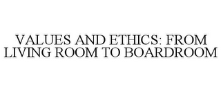 mark for VALUES AND ETHICS: FROM LIVING ROOM TO BOARDROOM, trademark #78737609