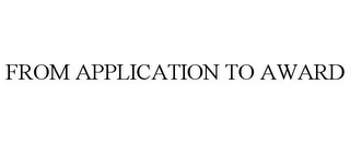 mark for FROM APPLICATION TO AWARD, trademark #78738188