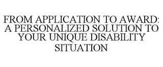 mark for FROM APPLICATION TO AWARD: A PERSONALIZED SOLUTION TO YOUR UNIQUE DISABILITY SITUATION, trademark #78738195