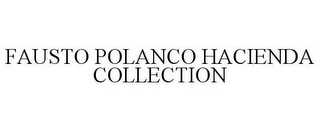 mark for FAUSTO POLANCO HACIENDA COLLECTION, trademark #78738652