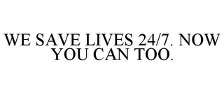 mark for WE SAVE LIVES 24/7. NOW YOU CAN TOO., trademark #78739472