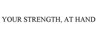 mark for YOUR STRENGTH, AT HAND, trademark #78741949