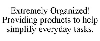 mark for EXTREMELY ORGANIZED! PROVIDING PRODUCTS TO HELP SIMPLIFY EVERYDAY TASKS., trademark #78743137