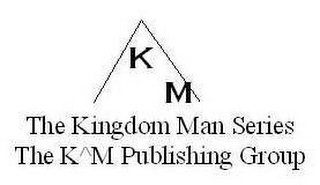 mark for KM THE KINGDOM MAN SERIES THE K^M PUBLISHING GROUP, trademark #78743213