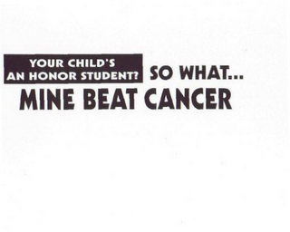 mark for YOUR CHILD'S AN HONOR STUDENT? SO WHAT... MINE BEAT CANCER, trademark #78743706