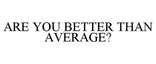 mark for ARE YOU BETTER THAN AVERAGE?, trademark #78744124