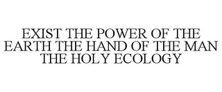 mark for EXIST THE POWER OF THE EARTH THE HAND OF THE MAN THE HOLY ECOLOGY, trademark #78744317