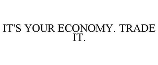mark for IT'S YOUR ECONOMY. TRADE IT., trademark #78744959