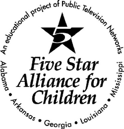 mark for 5 FIVE STAR ALLIANCE FOR CHILDREN AN EDUCATIONAL PROJECT OF PUBLIC TELEVISION NETWORKS ALABAMA ARKANSAS GEORGIA LOUISIANA MISSISSIPPI, trademark #78746536